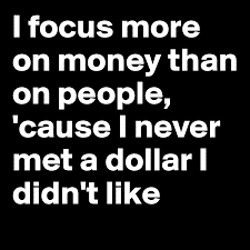 I never met a dollar I didn't like.
