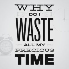 graphic saying why do I waste all my precious time