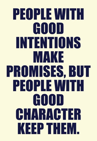 Good intentions make promises, but people with good character keep them.